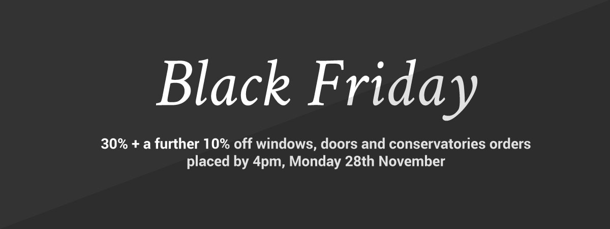 Black Friday - Up to 30% off + a further 10% off Windows, Doors and Conservatories orders placed by 4pm, Monday 28th November